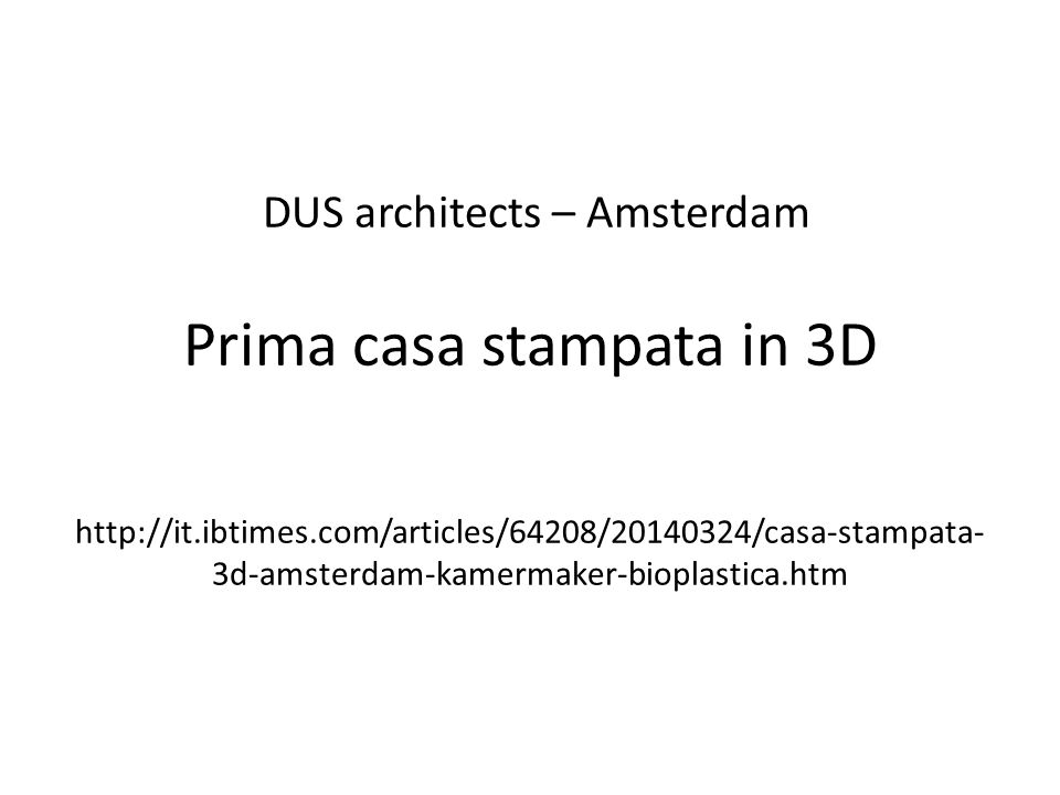 DUS architects – Amsterdam Prima casa stampata in 3D http://it.ibtimes.com/articles/64208/20140324/casa-stampata-3d-amsterdam-kamermaker-bioplastica.htm