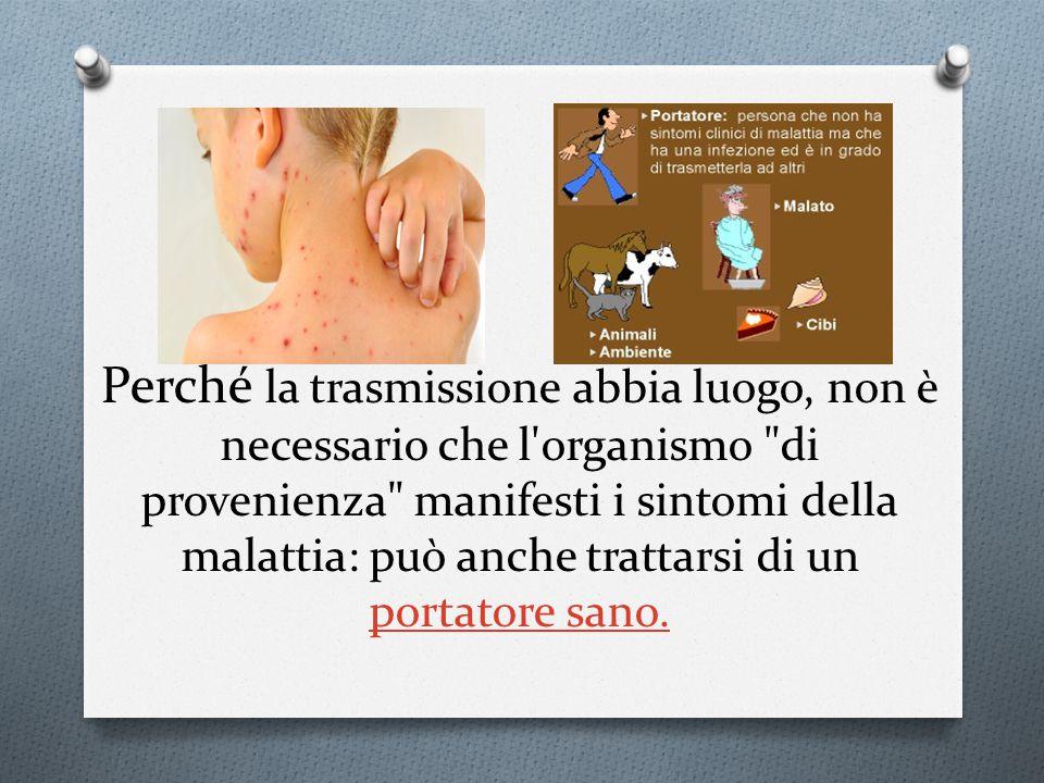 Perché la trasmissione abbia luogo, non è necessario che l organismo di provenienza manifesti i sintomi della malattia: può anche trattarsi di un portatore sano.