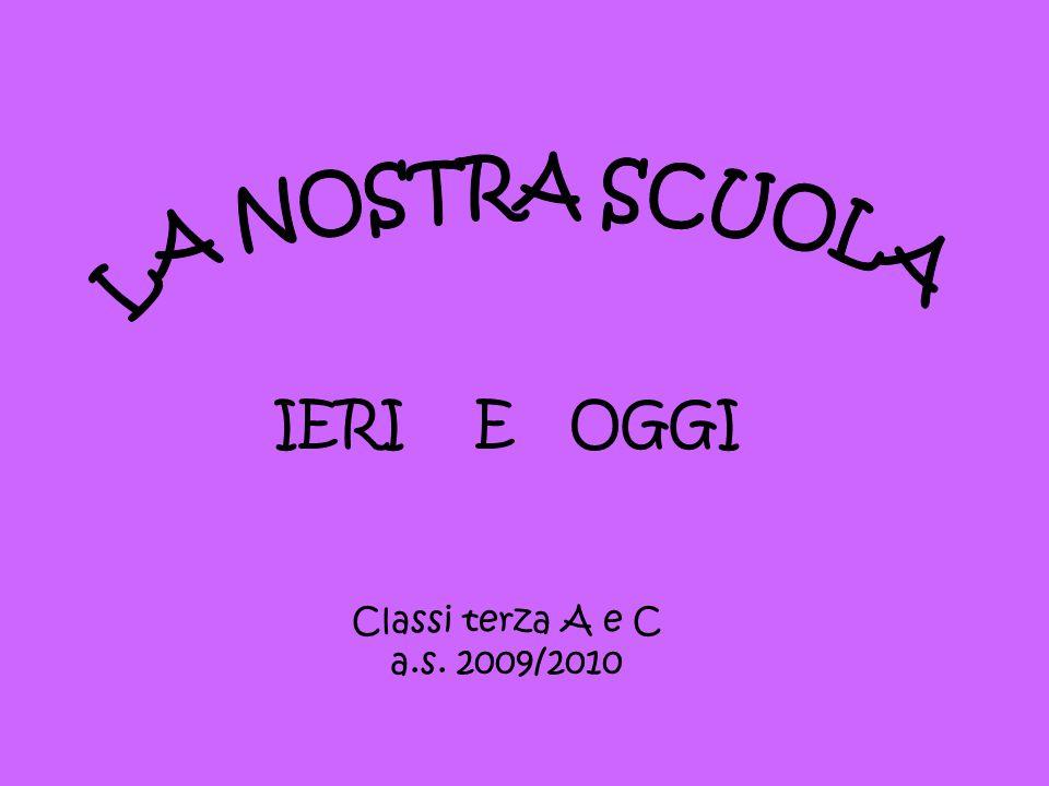 IERI E OGGI Classi terza A e C a.s. 2009/2010 LA NOSTRA SCUOLA