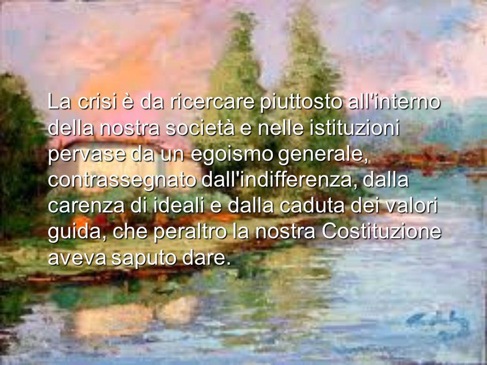La crisi è da ricercare piuttosto all interno della nostra società e nelle istituzioni pervase da un egoismo generale, contrassegnato dall indifferenza, dalla carenza di ideali e dalla caduta dei valori guida, che peraltro la nostra Costituzione aveva saputo dare.