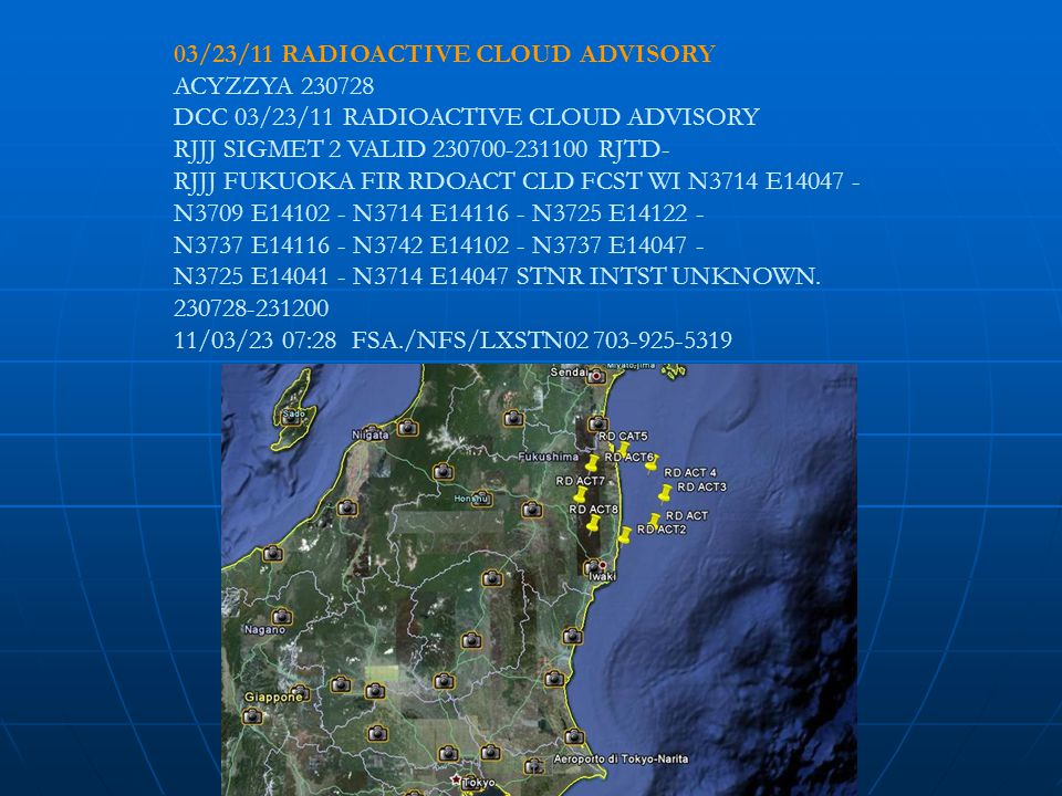 03/23/11 RADIOACTIVE CLOUD ADVISORY ACYZZYA 230728 DCC 03/23/11 RADIOACTIVE CLOUD ADVISORY RJJJ SIGMET 2 VALID 230700-231100 RJTD- RJJJ FUKUOKA FIR RDOACT CLD FCST WI N3714 E14047 - N3709 E14102 - N3714 E14116 - N3725 E14122 - N3737 E14116 - N3742 E14102 - N3737 E14047 - N3725 E14041 - N3714 E14047 STNR INTST UNKNOWN.