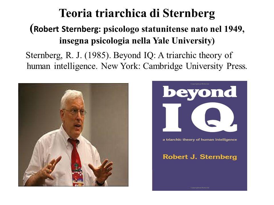 Teoria triarchica di Sternberg (Robert Sternberg: psicologo statunitense nato nel 1949, insegna psicologia nella Yale University)