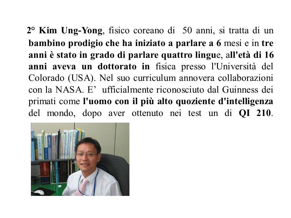 2° Kim Ung-Yong, fisico coreano di 50 anni, si tratta di un bambino prodigio che ha iniziato a parlare a 6 mesi e in tre anni è stato in grado di parlare quattro lingue, all età di 16 anni aveva un dottorato in fisica presso l Università del Colorado (USA).