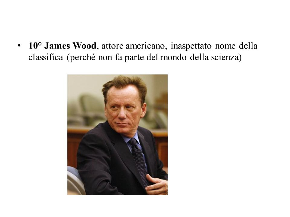 10° James Wood, attore americano, inaspettato nome della classifica (perché non fa parte del mondo della scienza)