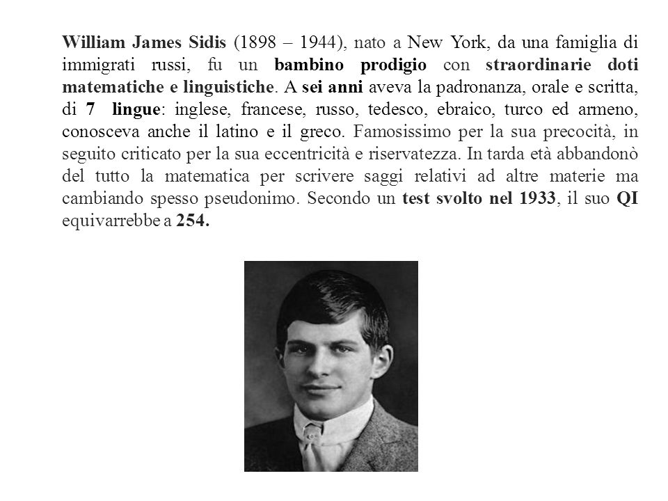 William James Sidis (1898 – 1944), nato a New York, da una famiglia di immigrati russi, fu un bambino prodigio con straordinarie doti matematiche e linguistiche.