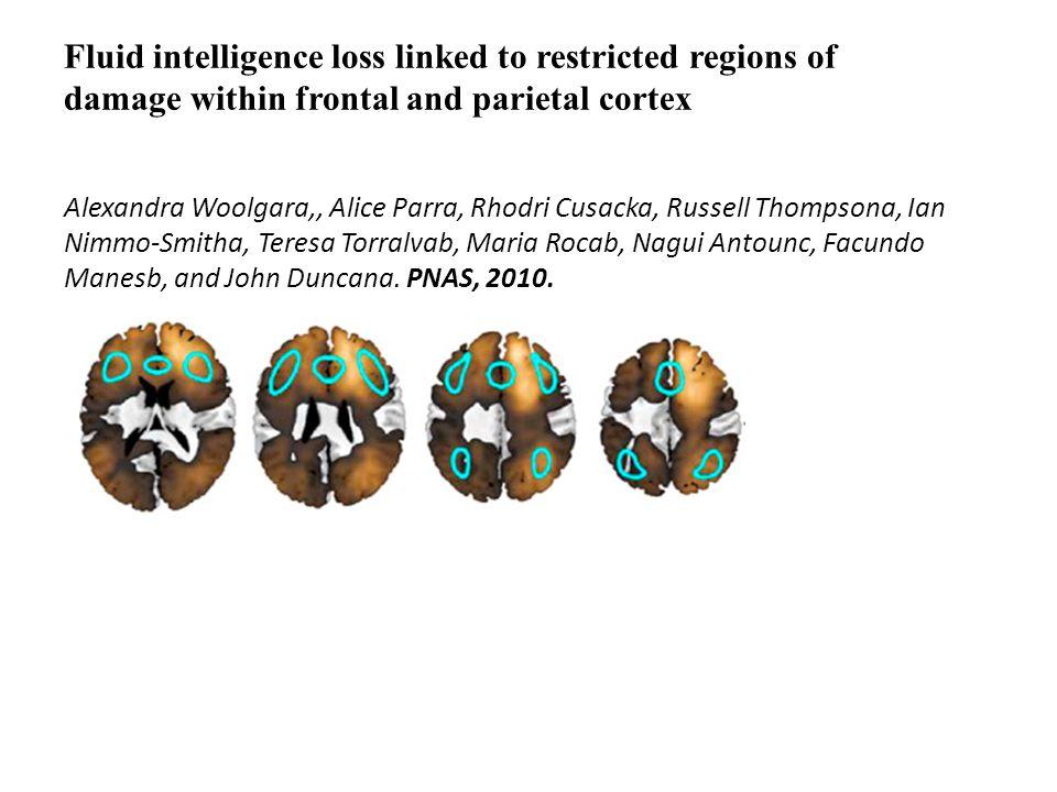 Fluid intelligence loss linked to restricted regions of damage within frontal and parietal cortex Alexandra Woolgara,, Alice Parra, Rhodri Cusacka, Russell Thompsona, Ian Nimmo-Smitha, Teresa Torralvab, Maria Rocab, Nagui Antounc, Facundo Manesb, and John Duncana.