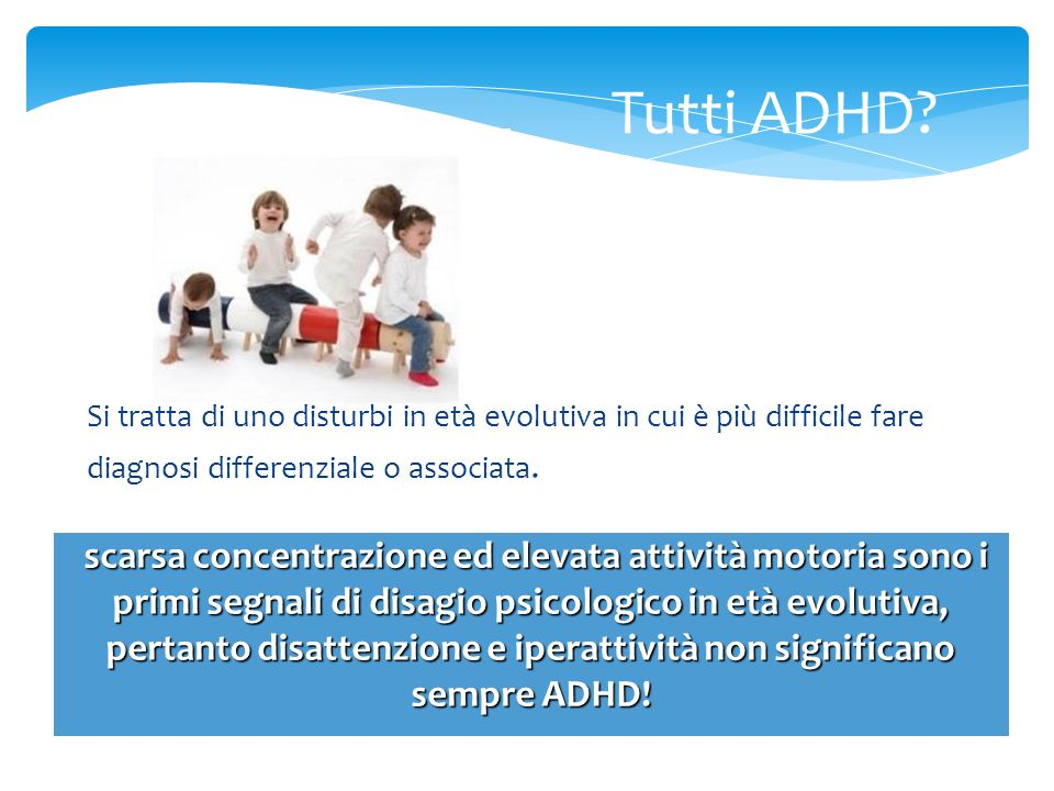 Tutti ADHD Si tratta di uno disturbi in età evolutiva in cui è più difficile fare. diagnosi differenziale o associata.
