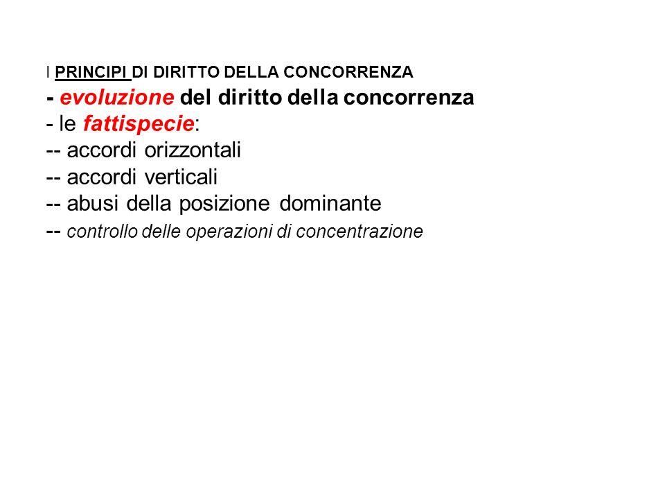I PRINCIPI DI DIRITTO DELLA CONCORRENZA - evoluzione del diritto della concorrenza - le fattispecie: -- accordi orizzontali -- accordi verticali -- abusi della posizione dominante -- controllo delle operazioni di concentrazione
