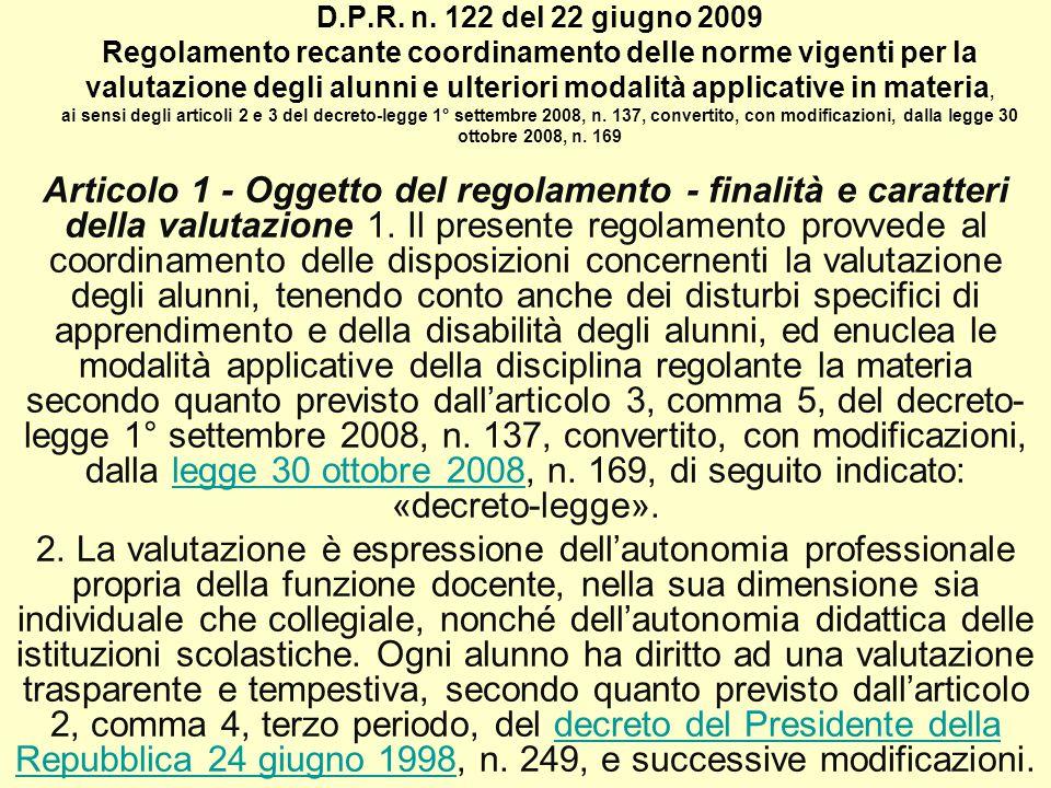 D.P.R. n. 122 del 22 giugno 2009 Regolamento recante coordinamento delle norme vigenti per la valutazione degli alunni e ulteriori modalità applicative in materia, ai sensi degli articoli 2 e 3 del decreto-legge 1° settembre 2008, n. 137, convertito, con modificazioni, dalla legge 30 ottobre 2008, n. 169