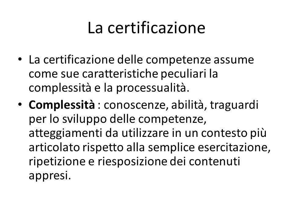 La certificazione La certificazione delle competenze assume come sue caratteristiche peculiari la complessità e la processualità.