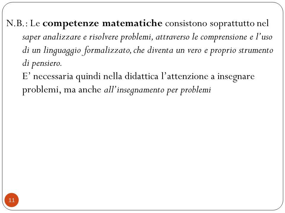 N.B.: Le competenze matematiche consistono soprattutto nel saper analizzare e risolvere problemi, attraverso le comprensione e l'uso di un linguaggio formalizzato, che diventa un vero e proprio strumento di pensiero.
