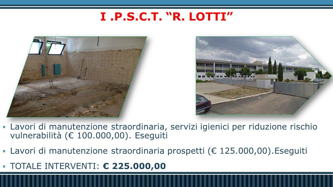 I .P.S.C.T. R. LOTTI Lavori di manutenzione straordinaria, servizi igienici per riduzione rischio vulnerabilità (€ 100.000,00). Eseguiti.