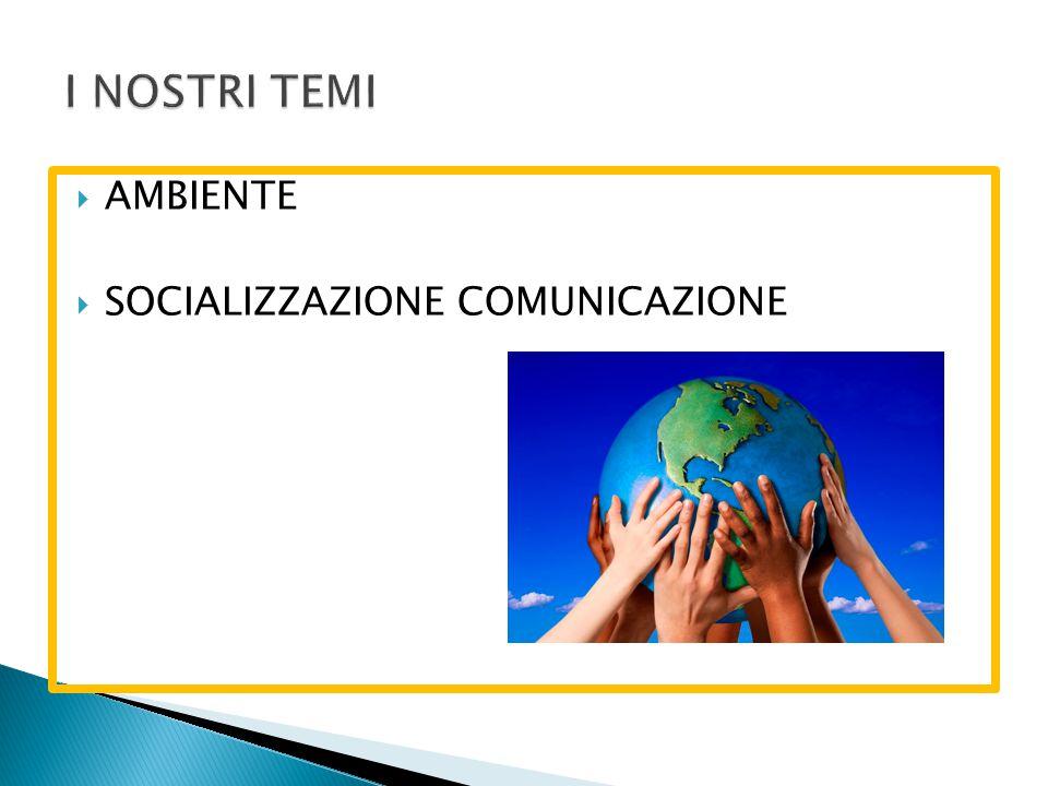 I NOSTRI TEMI AMBIENTE SOCIALIZZAZIONE COMUNICAZIONE