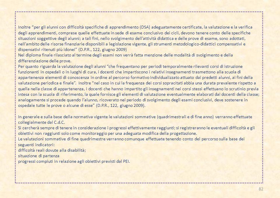 Inoltre per gli alunni con difficoltà specifiche di apprendimento (DSA) adeguatamente certificate, la valutazione e la verifica degli apprendimenti, comprese quelle effettuate in sede di esame conclusivo dei cicli, devono tenere conto delle specifiche situazioni soggettive degli alunni; a tali fini, nello svolgimento dell'attività didattica e delle prove di esame, sono adottati, nell'ambito delle risorse finanziarie disponibili a legislazione vigente, gli strumenti metodologico-didattici compensativi e dispensativi ritenuti più idonei (D.P.R., 122, giugno 2009)