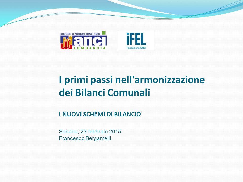 I primi passi nell armonizzazione dei Bilanci Comunali I NUOVI SCHEMI DI BILANCIO Sondrio, 23 febbraio 2015 Francesco Bergamelli