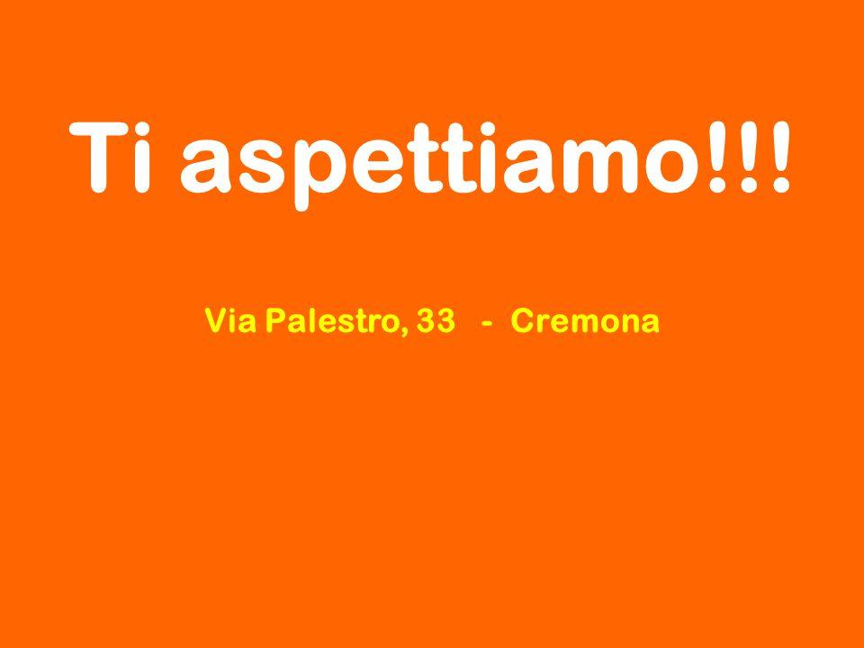 Ti aspettiamo!!! Via Palestro, 33 - Cremona 25