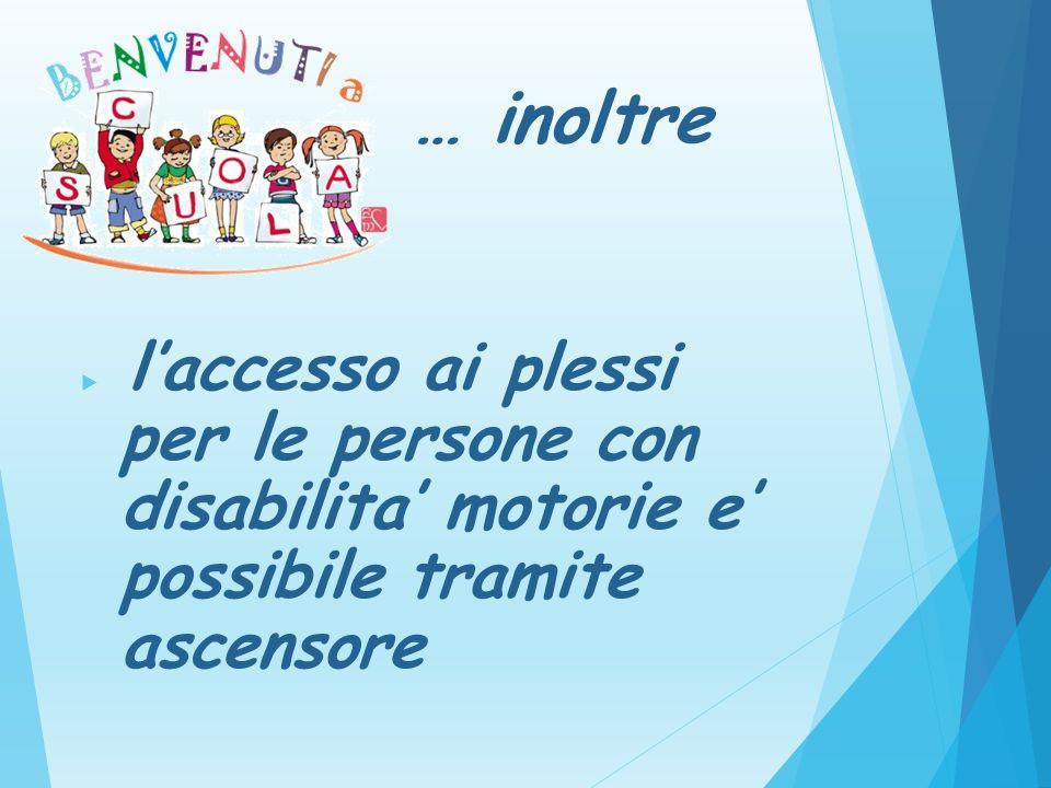 … inoltre l'accesso ai plessi per le persone con disabilita' motorie e' possibile tramite ascensore.