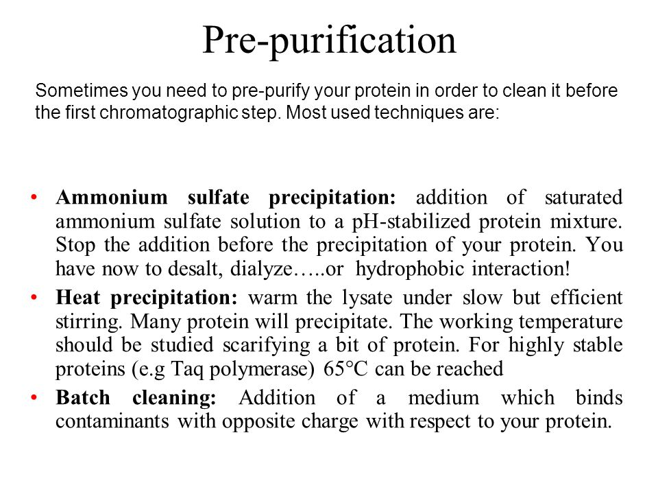 Pre-purification Sometimes you need to pre-purify your protein in order to clean it before the first chromatographic step. Most used techniques are: