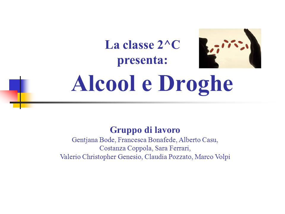 Alcool e Droghe La classe 2^C presenta: Gruppo di lavoro