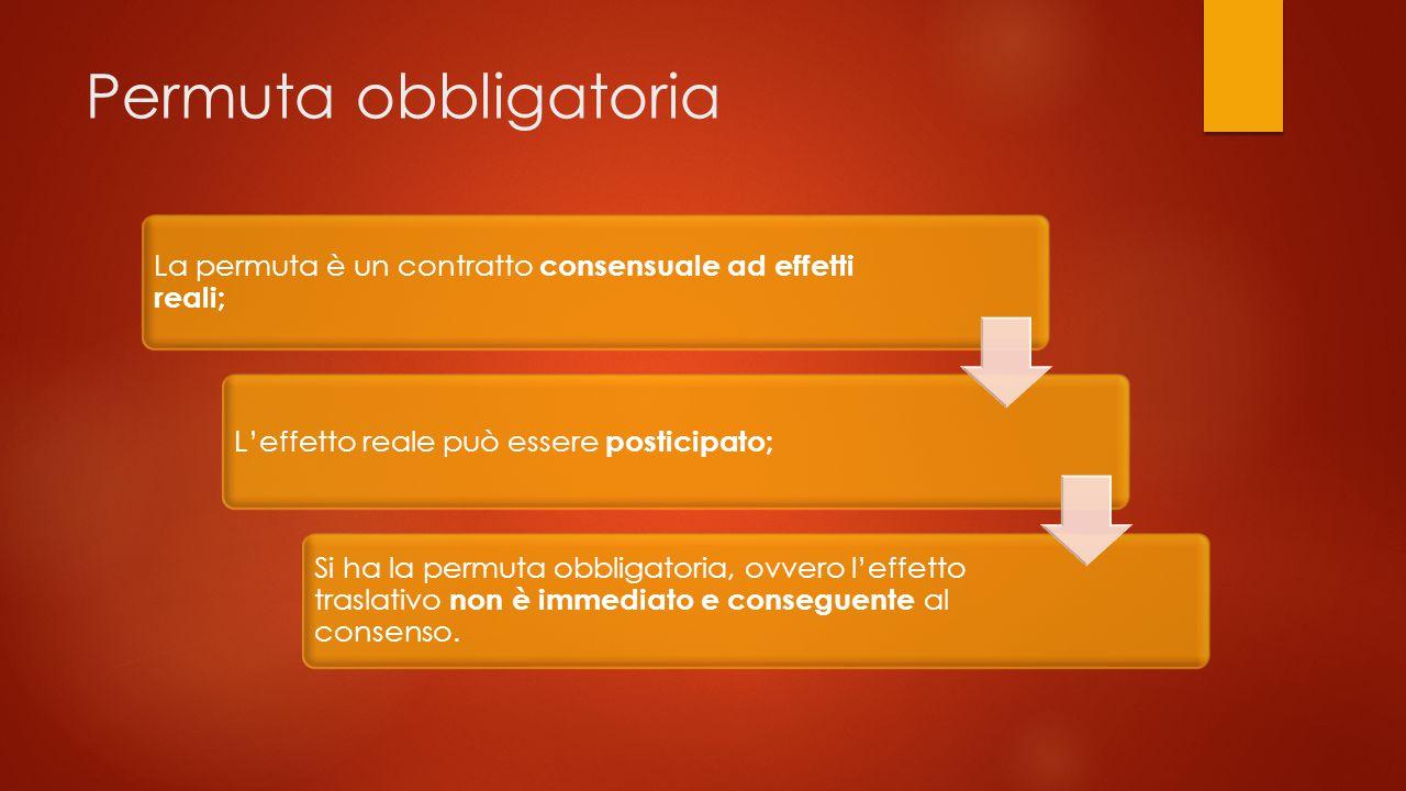 Permuta obbligatoria La permuta è un contratto consensuale ad effetti reali; L'effetto reale può essere posticipato;