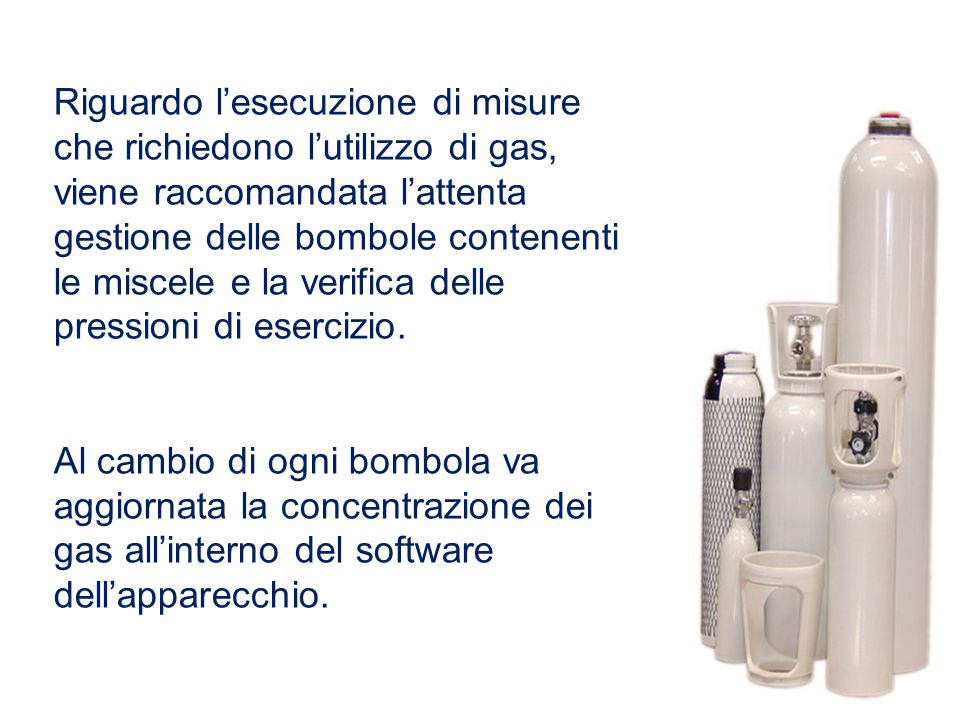 Riguardo l'esecuzione di misure che richiedono l'utilizzo di gas, viene raccomandata l'attenta gestione delle bombole contenenti le miscele e la verifica delle pressioni di esercizio.