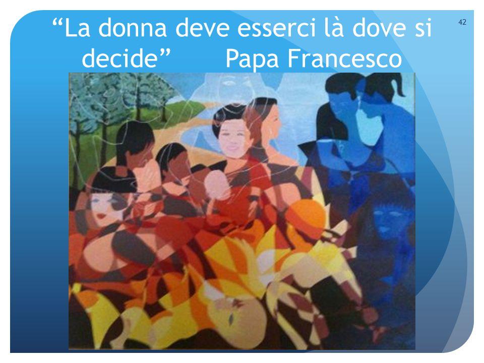 La donna deve esserci là dove si decide Papa Francesco