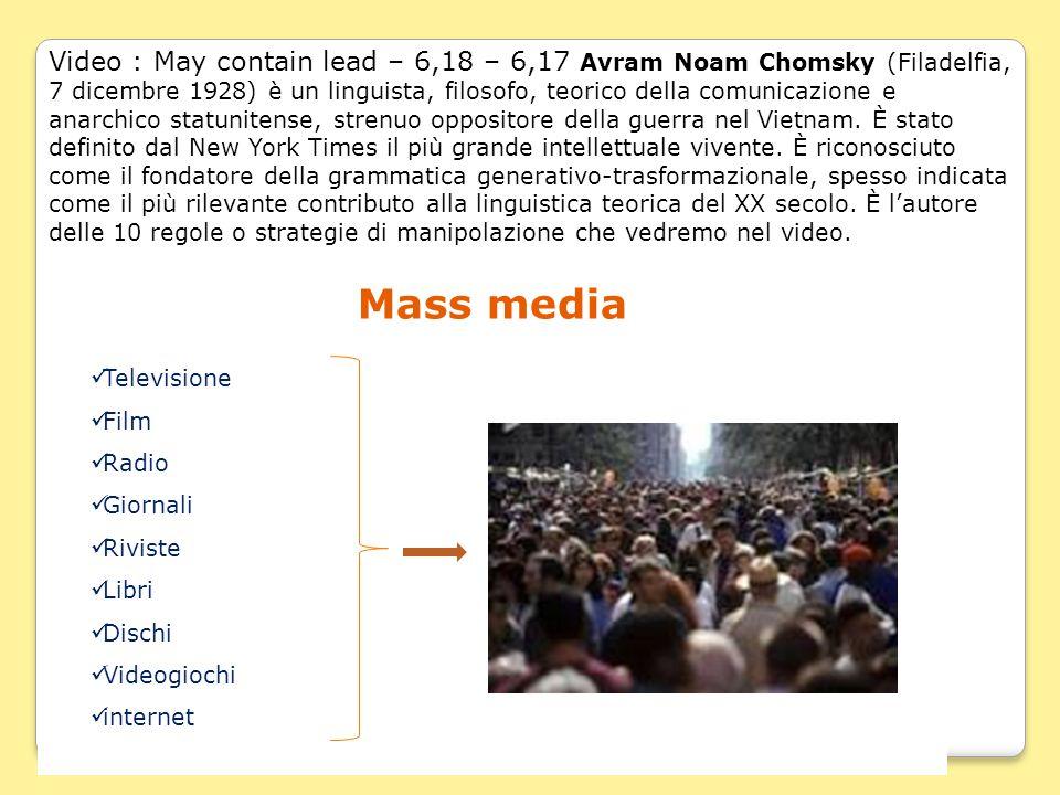 Video : May contain lead – 6,18 – 6,17 Avram Noam Chomsky (Filadelfia, 7 dicembre 1928) è un linguista, filosofo, teorico della comunicazione e anarchico statunitense, strenuo oppositore della guerra nel Vietnam. È stato definito dal New York Times il più grande intellettuale vivente. È riconosciuto come il fondatore della grammatica generativo-trasformazionale, spesso indicata come il più rilevante contributo alla linguistica teorica del XX secolo. È l'autore delle 10 regole o strategie di manipolazione che vedremo nel video.