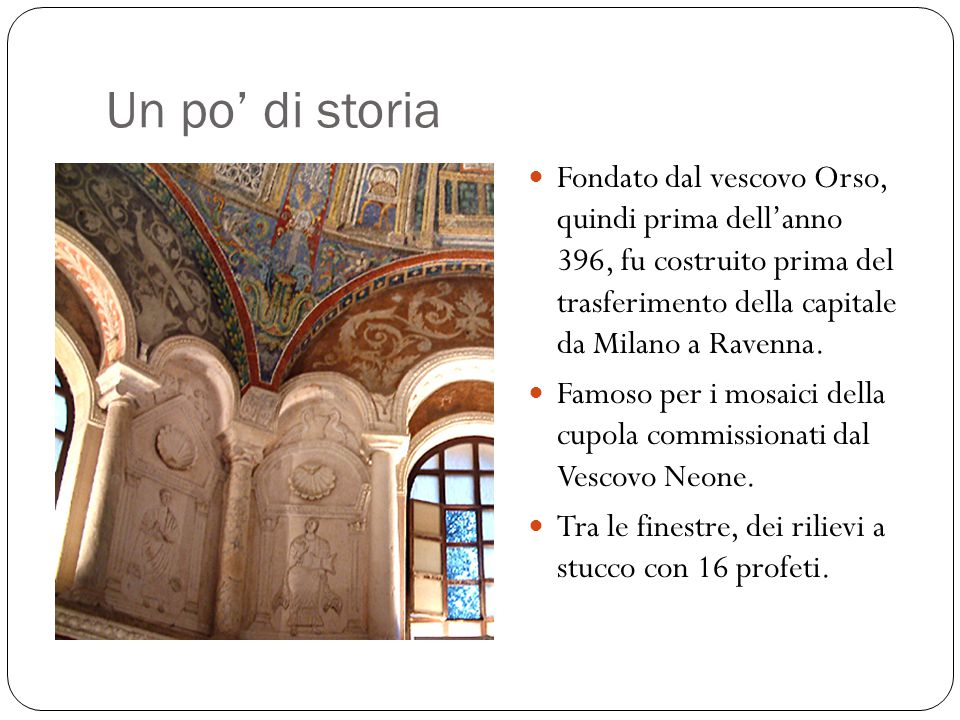 Un po' di storia Fondato dal vescovo Orso, quindi prima dell'anno 396, fu costruito prima del trasferimento della capitale da Milano a Ravenna.