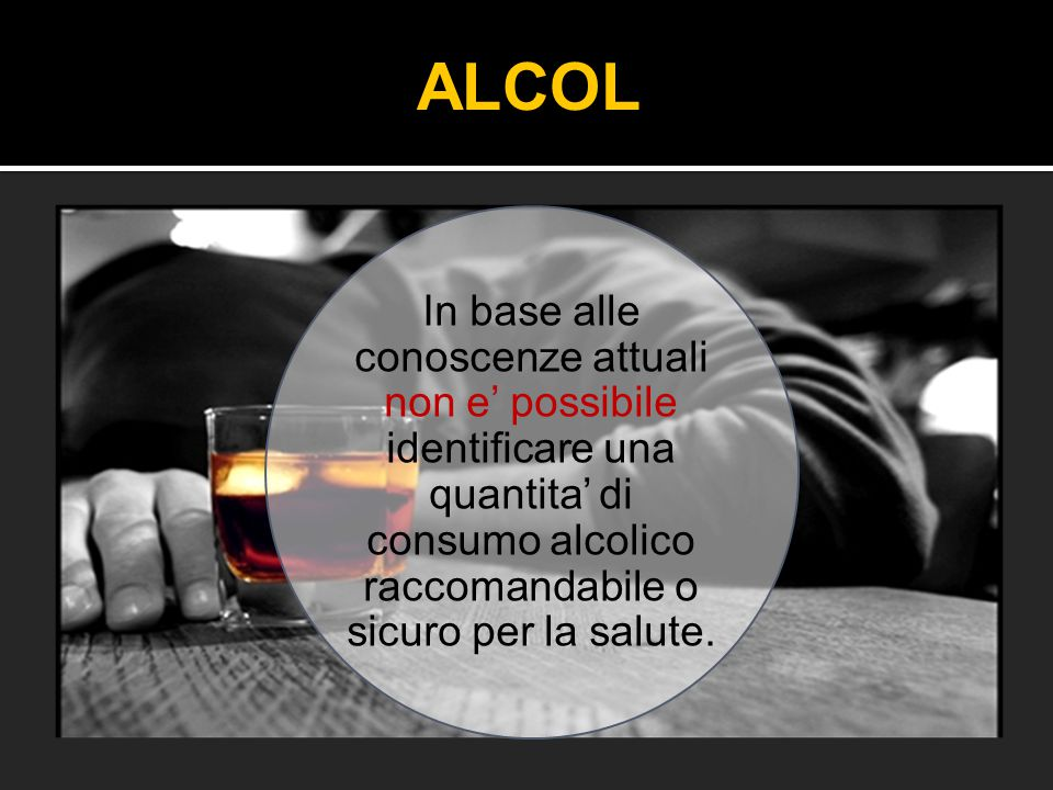 ALCOL In base alle conoscenze attuali non e' possibile identificare una quantita' di consumo alcolico raccomandabile o sicuro per la salute.