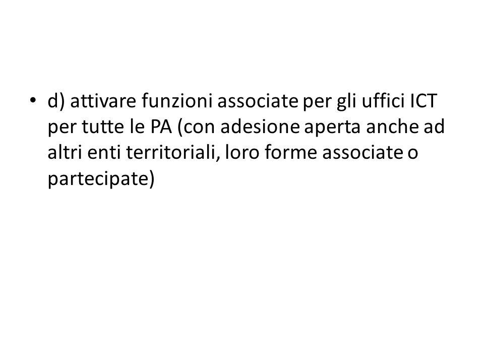 d) attivare funzioni associate per gli uffici ICT per tutte le PA (con adesione aperta anche ad altri enti territoriali, loro forme associate o partecipate)