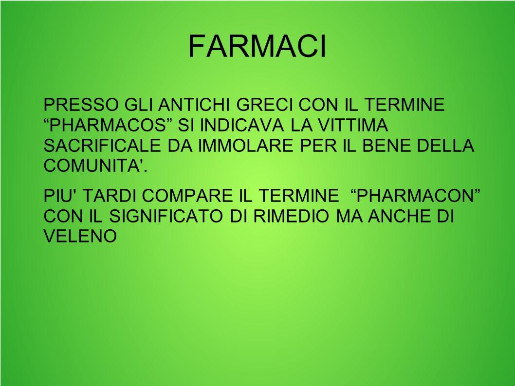 FARMACI PRESSO GLI ANTICHI GRECI CON IL TERMINE PHARMACOS SI INDICAVA LA VITTIMA SACRIFICALE DA IMMOLARE PER IL BENE DELLA COMUNITA .