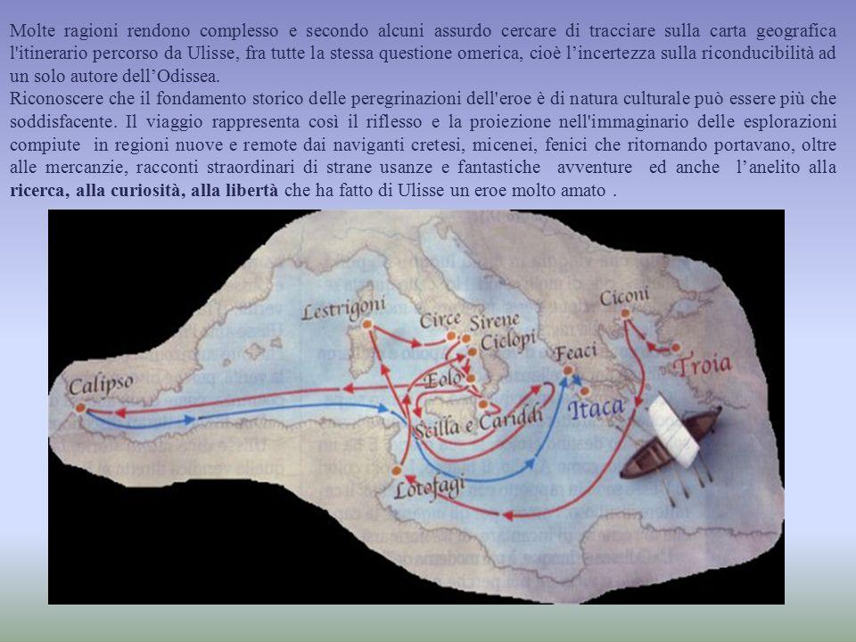 Molte ragioni rendono complesso e secondo alcuni assurdo cercare di tracciare sulla carta geografica l itinerario percorso da Ulisse, fra tutte la stessa questione omerica, cioè l'incertezza sulla riconducibilità ad un solo autore dell'Odissea.
