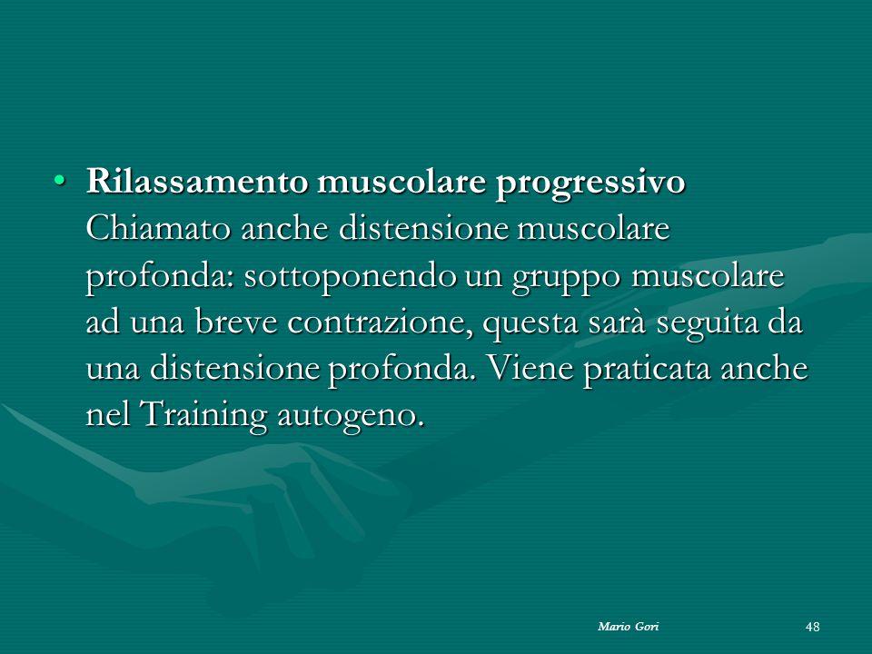 Rilassamento muscolare progressivo Chiamato anche distensione muscolare profonda: sottoponendo un gruppo muscolare ad una breve contrazione, questa sarà seguita da una distensione profonda. Viene praticata anche nel Training autogeno.