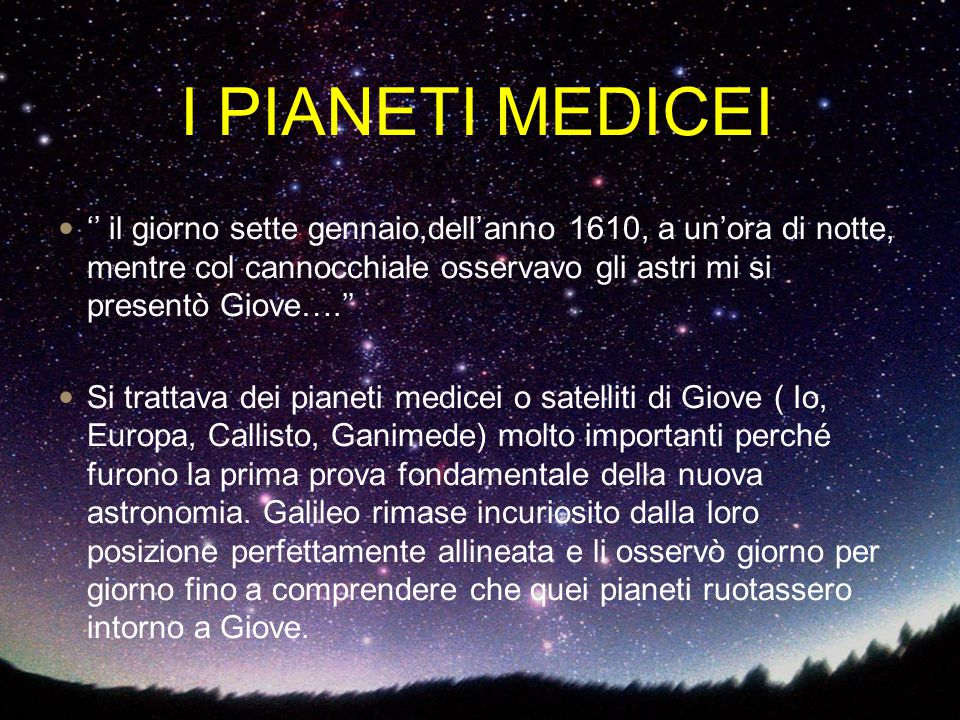 I PIANETI MEDICEI '' il giorno sette gennaio,dell'anno 1610, a un'ora di notte, mentre col cannocchiale osservavo gli astri mi si presentò Giove….''