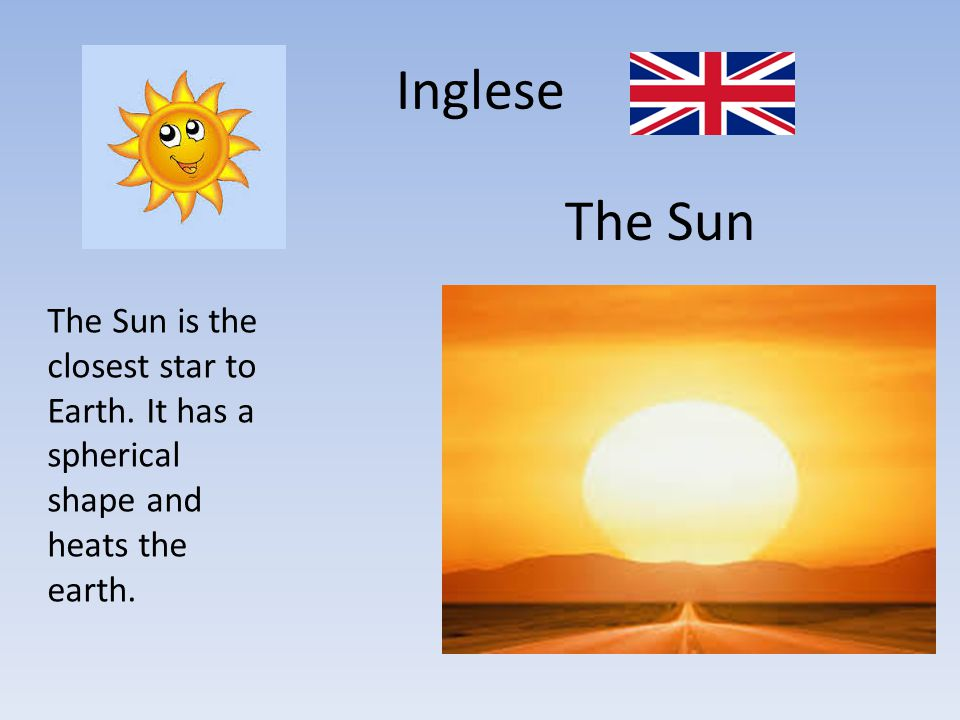 Inglese The Sun The Sun is the closest star to Earth. It has a spherical shape and heats the earth.