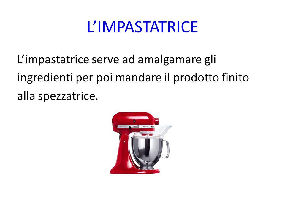 L'IMPASTATRICE L'impastatrice serve ad amalgamare gli ingredienti per poi mandare il prodotto finito alla spezzatrice.