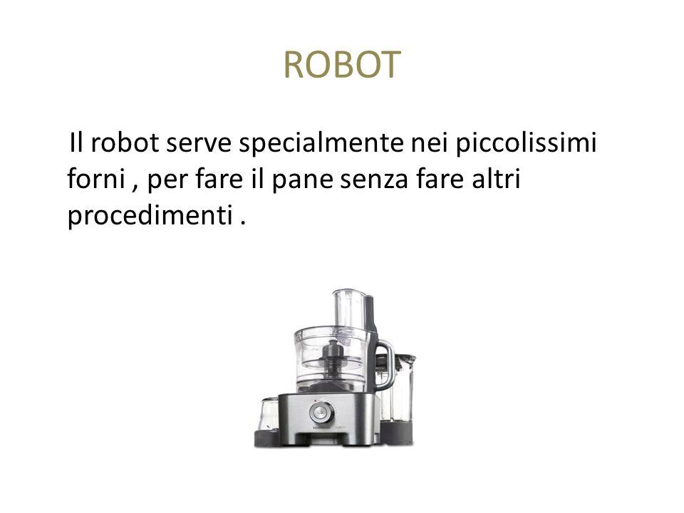ROBOT Il robot serve specialmente nei piccolissimi forni , per fare il pane senza fare altri procedimenti .