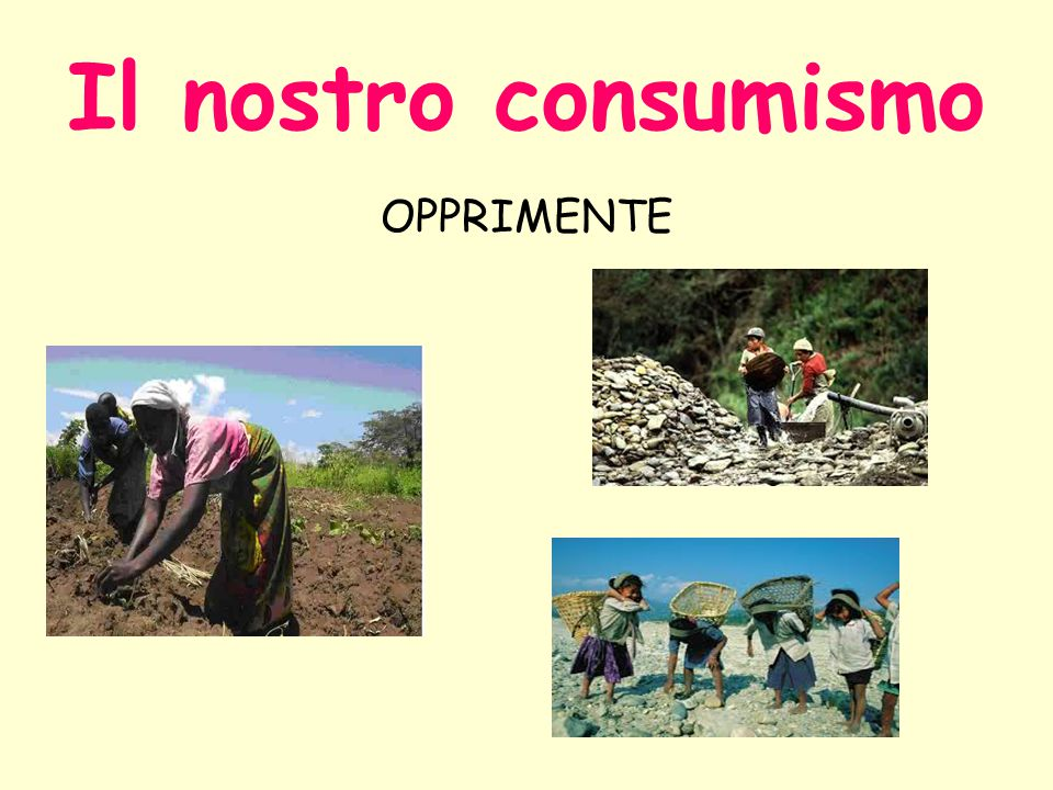 Il nostro consumismo OPPRIMENTE