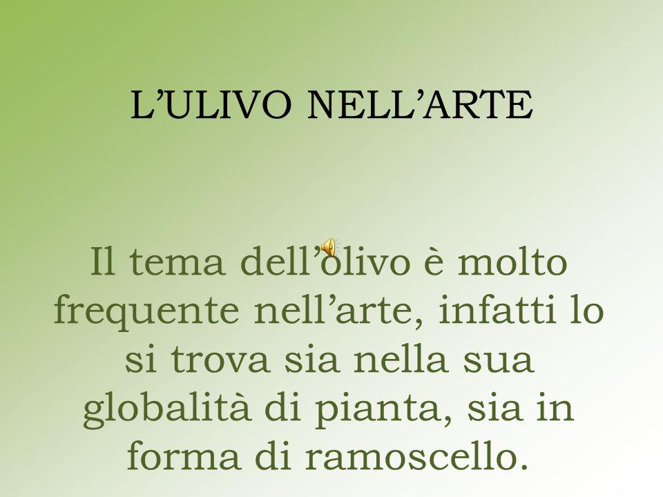 L'ULIVO NELL'ARTE Il tema dell'olivo è molto frequente nell'arte, infatti lo si trova sia nella sua globalità di pianta, sia in forma di ramoscello.