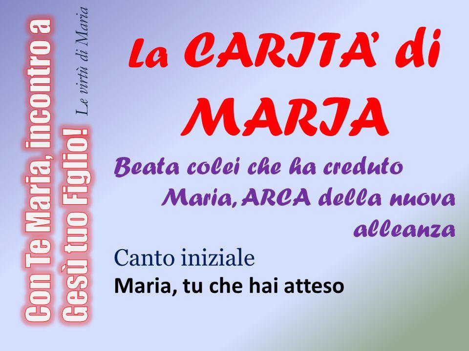 La CARITA' di MARIA Beata colei che ha creduto. Maria, ARCA della nuova alleanza. Canto iniziale.