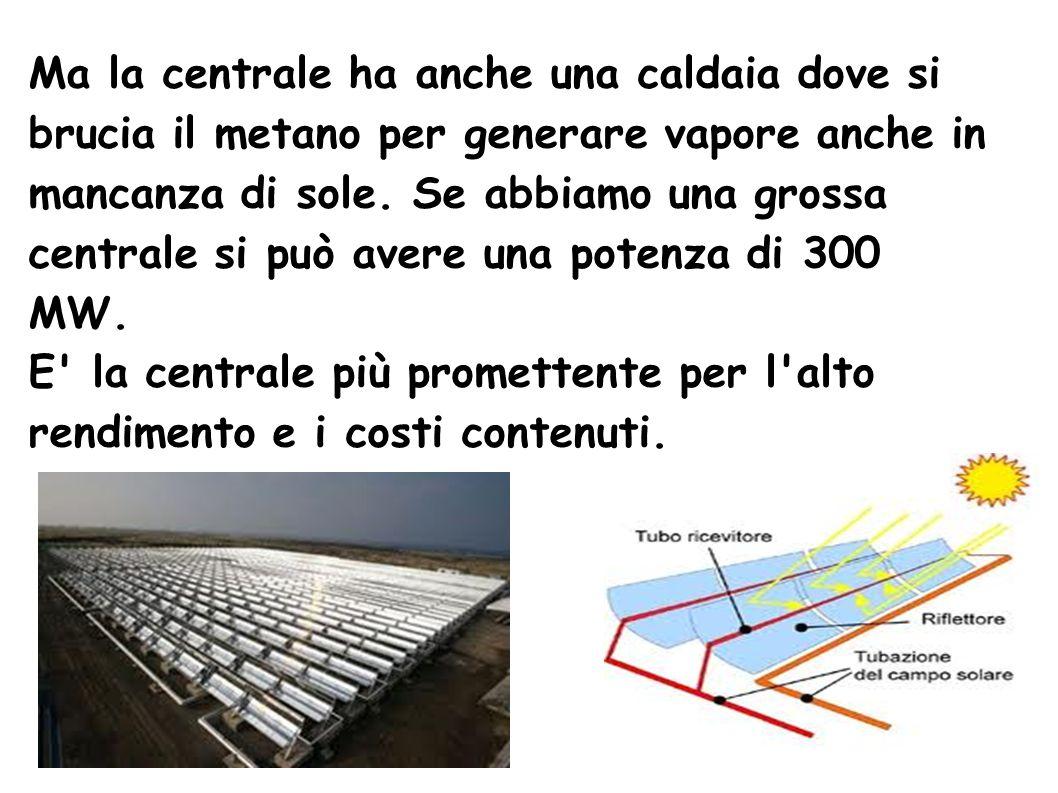 Ma la centrale ha anche una caldaia dove si brucia il metano per generare vapore anche in mancanza di sole. Se abbiamo una grossa centrale si può avere una potenza di 300 MW.