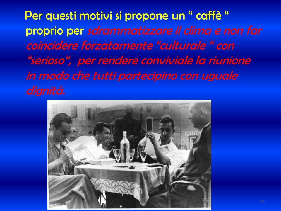 Per questi motivi si propone un caffè proprio per sdrammatizzare il clima e non far coincidere forzatamente culturale con serioso , per rendere conviviale la riunione in modo che tutti partecipino con uguale dignità.