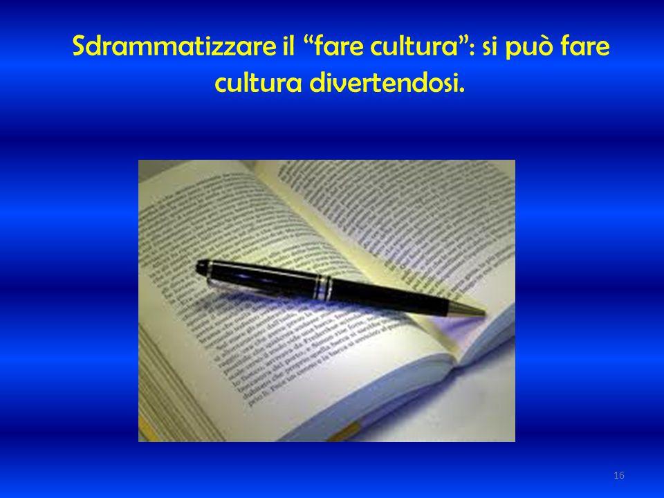 Sdrammatizzare il fare cultura : si può fare cultura divertendosi.
