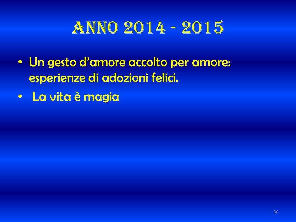 Anno 2014 - 2015 Un gesto d'amore accolto per amore: esperienze di adozioni felici. La vita è magia