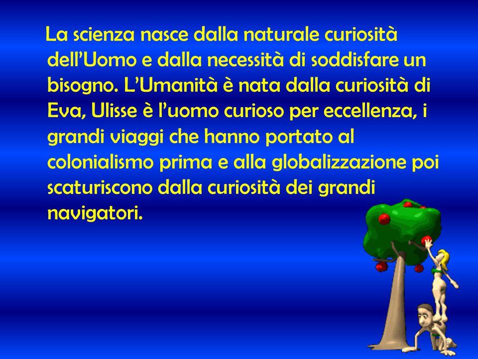 La scienza nasce dalla naturale curiosità dell'Uomo e dalla necessità di soddisfare un bisogno.