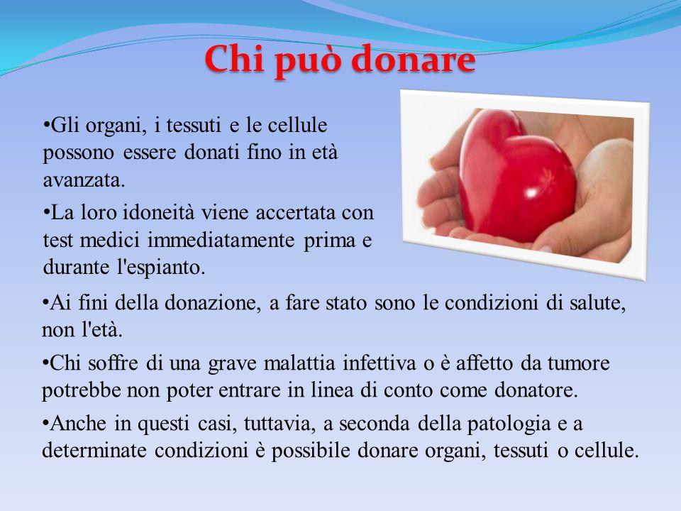 Chi può donare Gli organi, i tessuti e le cellule possono essere donati fino in età avanzata.