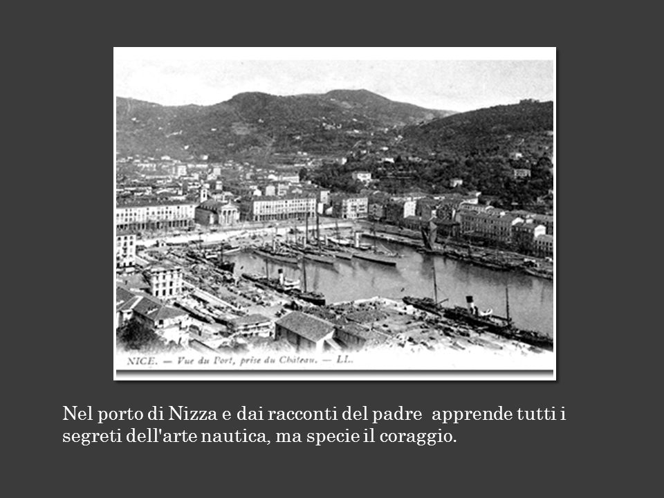 Nel porto di Nizza e dai racconti del padre apprende tutti i segreti dell arte nautica, ma specie il coraggio.
