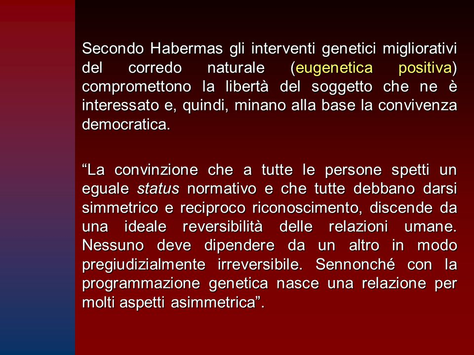 Secondo Habermas gli interventi genetici migliorativi del corredo naturale (eugenetica positiva) compromettono la libertà del soggetto che ne è interessato e, quindi, minano alla base la convivenza democratica.