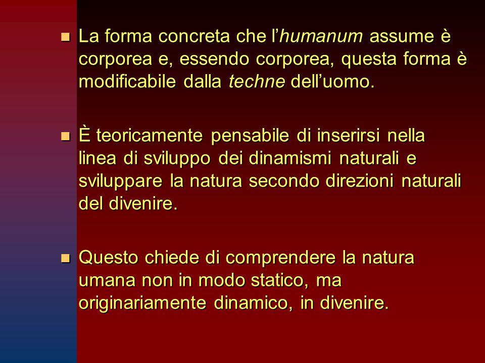 La forma concreta che l'humanum assume è corporea e, essendo corporea, questa forma è modificabile dalla techne dell'uomo.
