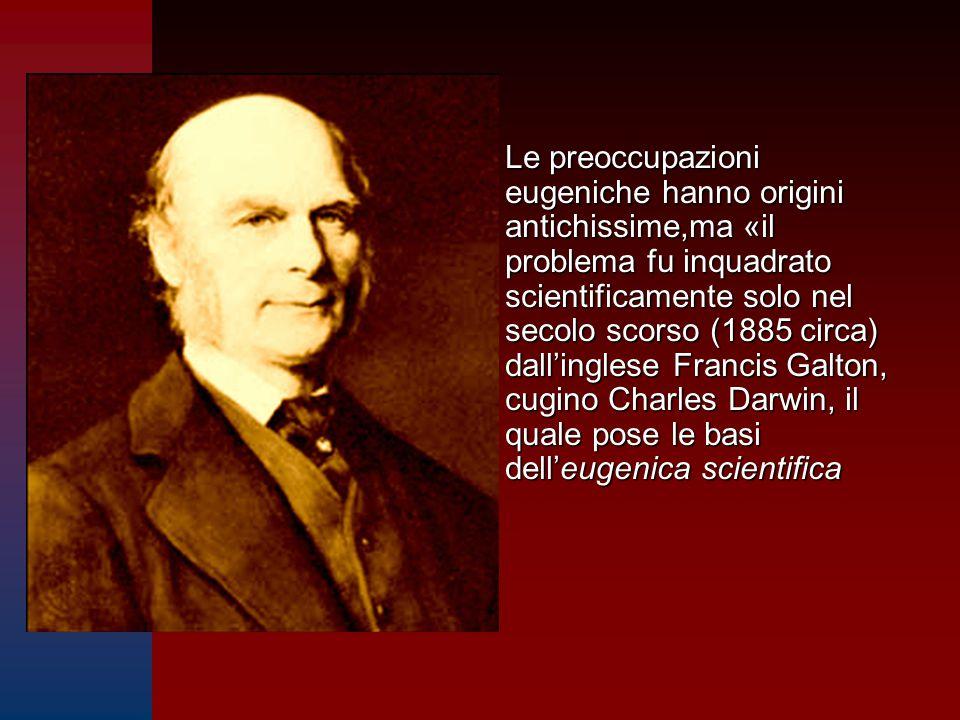 Le preoccupazioni eugeniche hanno origini antichissime,ma «il problema fu inquadrato scientificamente solo nel secolo scorso (1885 circa) dall'inglese Francis Galton, cugino Charles Darwin, il quale pose le basi dell'eugenica scientifica